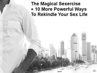 Sexual Relationship (Do You Know About The Power Of The Magical Sexercise? + Get 10 More Powerful Ways To Rekindle Your Sex Life!)  by  Neil Swanson