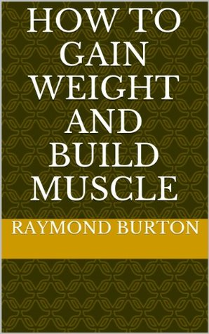 How to Gain Weight and Build Muscle  by  Raymond Burton