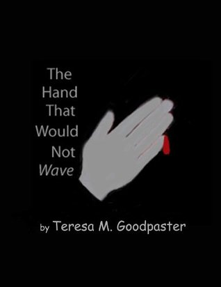 The Hand That Would Not Wave  by  Teresa M. Goodpaster