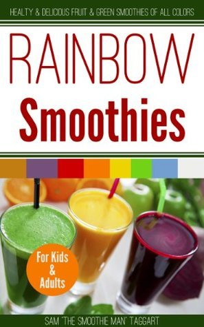 Rainbow Smoothies: Healthy and Delicious Fruit and Green Smoothies of All Colors  by  Sam Taggart