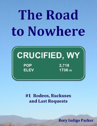 The Road to Nowhere: #1 Rodeos, Ruckuses and Last Requests Rory Parker