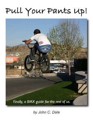 Pull Your Pants Up! Finally, a BMX guide for the rest of us. John Dale