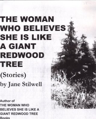 THE WOMAN WHO BELIEVES SHE IS LIKE A GIANT REDWOOD TREE Stories (REDWOOD TREE WOMAN Books)  by  Jane Stilwell