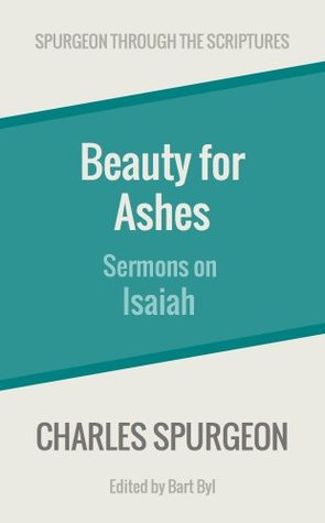 Beauty for Ashes: Sermons on Isaiah Charles H. Spurgeon