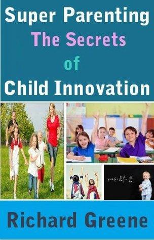 Super Parenting : The Secrets of Child Innovation  by  Richard Greene