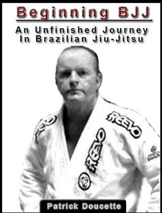 Beginning BJJ: An Unfinished Journey in Brazilian Jiu-Jitsu  by  Patrick Doucette