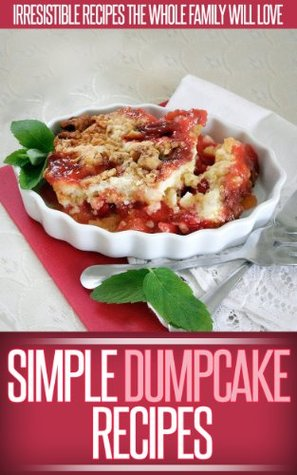 Dump Cake Recipes: Simple And Delicious Dump Cake Recipes To Make In Your Own Home. (Simple Recipe Series)  by  Ready Recipe Books