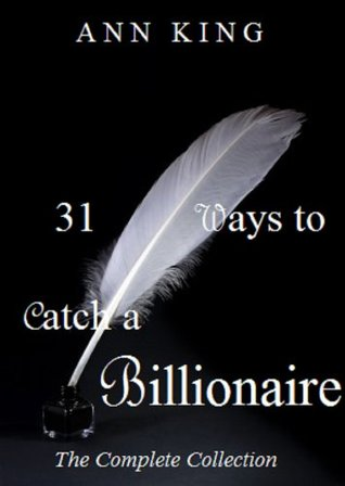 31 Ways to Catch a Billionaire: The Complete Collection Ann  King