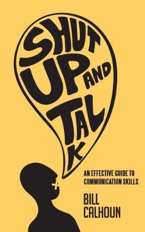 Shut Up And Talk: An Effective Guide to Communication Skills Bill Calhoun