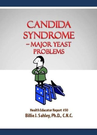 Candida Syndrome - Major Yeast Problems - Health Educator Report #50  by  Billie Jay Sahley
