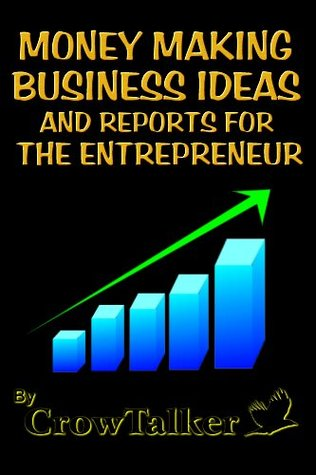 Money Making Business Ideas and Reports for the Entrepreneur  by  CrowTalker