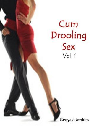Cum Drooling Sex Vol. 1  by  Kenya J. Jenkins