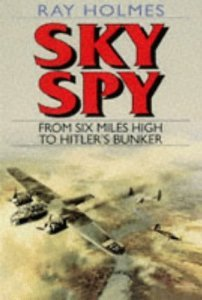 Sky Spy: From Six Miles High To Hitlers Bunker Ray Holmes