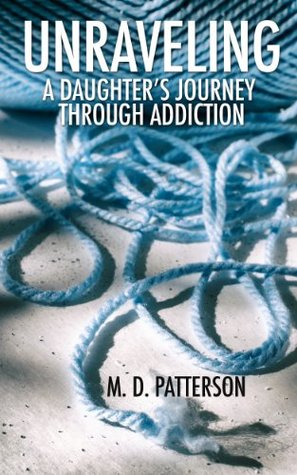 Unraveling: A Daughters Journey Through Addiction  by  M.D. Patterson