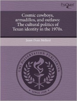 Cosmic Cowboys, Armadillos, and Outlaws: The Cultural Politics of Texan Identity in the 1970s  by  Jason Dean Mellard