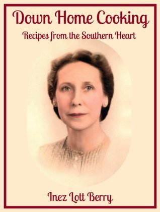 Down Home Cooking: Recipes from the Southern Heart  by  Inez Lott Berry