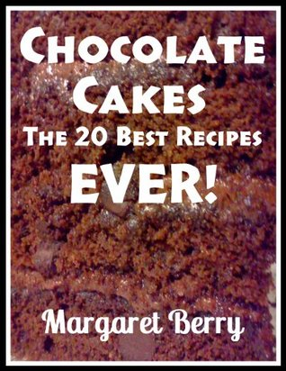 Chocolate Cakes: The 20 Best Recipes Ever!  by  Margaret Berry