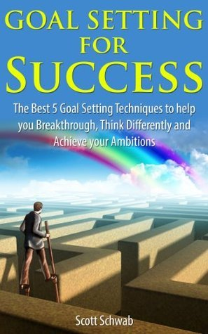 Goal Setting for Success: The Best 5 Goal Setting Techniques to help you Breakthrough, Think Differently and Achieve your Ambitions  by  Scott Schwab