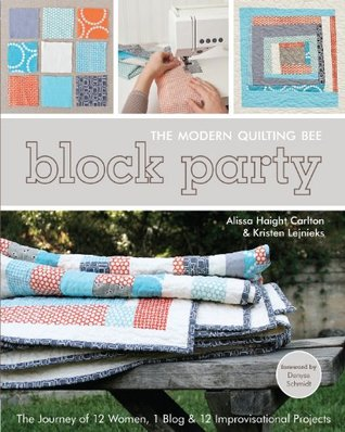 Block Party--The Modern Quilting Bee: The Journey of 12 Women, 1 Blog, & 12 Improvisational Projects Alissa Haight Carlton