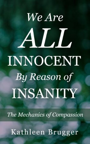 We Are ALL Innocent  by  Reason of Insanity: The Mechanics of Compassion by Kathleen Brugger