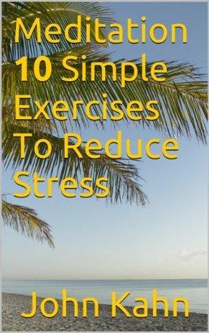 Meditation : 10 Simple Exercises To Reduce Stress John Kahn