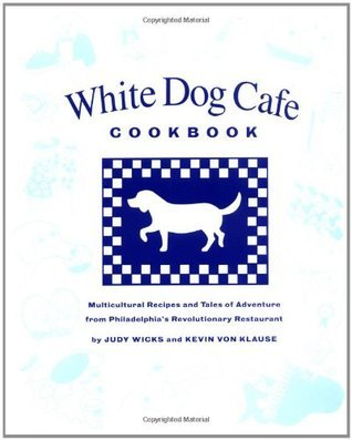 White Dog Cafe Cookbook: Multicultural Recipes And Tales Of Advenutre From Philadelphias Revolutionary Restaurant Judy Wicks