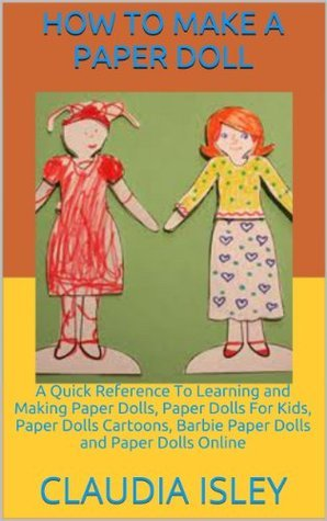 How To Make a Paper Doll: A Quick Reference To Learning and Making Paper Dolls, Paper Dolls For Kids, Paper Dolls Cartoons, Barbie Paper Dolls and Paper Dolls Online  by  Claudia Isley