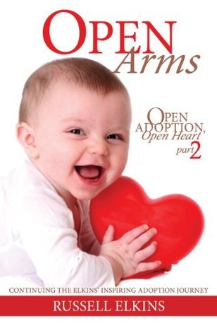 Open Arms: Continuing the Elkins Inspiring Adoption Journey- Open Adoption, Open Heart part 2  by  Russell Elkins