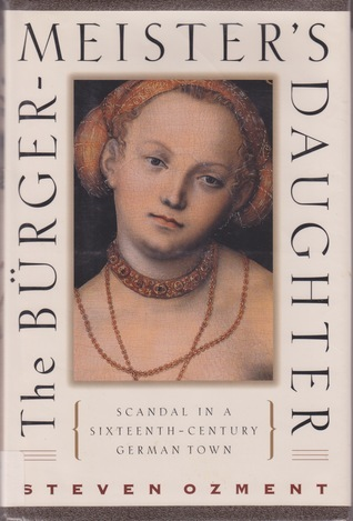 The Burgermeisters Daughter: Scandal in a Sixteenth-Century German Town Steven E. Ozment