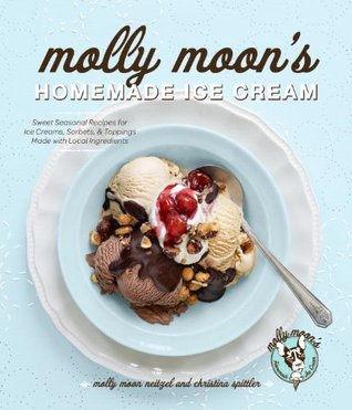 Molly Moons Homemade Ice Cream: Sweet Seasonal Recipes for Ice Creams, Sorbets, and Toppings Made with Local Ingredients Molly Moon-Neitzel