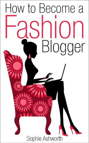 How to Become a Fashion Blogger  by  Sophie Ashworth