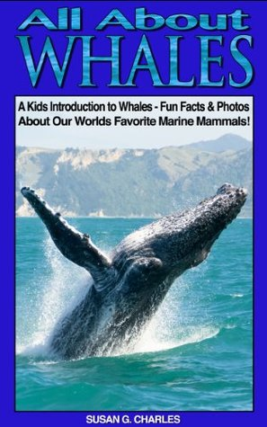 All About Whales, A Kids Introduction to Whales - Fun Facts & Photos About Our Worlds Favorite Marine Mammals! Susan G. Charles