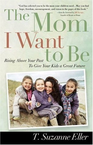 The Mom I Want to Be: Rising Above Your Past to Give Your Kids a Great Future T. Suzanne Eller