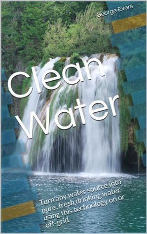 Pure Clean Drinking Water: Treatment, Collection and Storing H2O at Home On or Off-Grid  by  George Evers