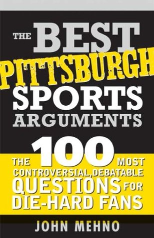 Best Pittsburgh Sports Arguments: The 100 Most Controversial, Debatable Questions for Die-Hard Fans  by  John Mehno