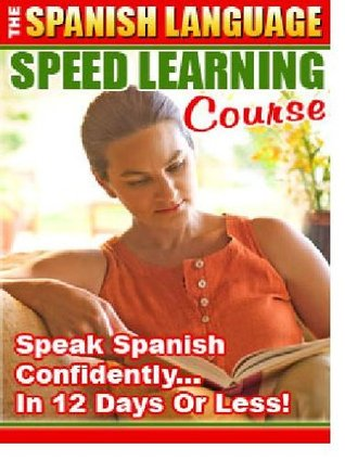Spanish Language Book Revised - LEARN SPANISH in 12 DAYS - Speed Learning Course The Spanish Language Speed Learning Course Speak Spanish Confidently in 12 Days or Less! Sharon Zhou