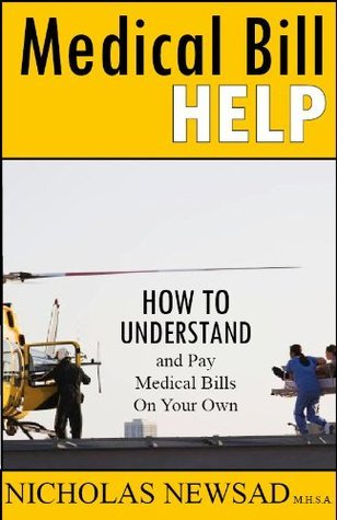 Medical Bill Help: How To Understand and Pay Medical Bills On Your Own  by  Nicholas Newsad