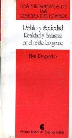 Relato y Sociedad - Realidad y Fantasmas en el Relato Borgeano  by  Elsa Repetto