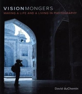 VisionMongers: Making a Life and a Living in Photography David duChemin