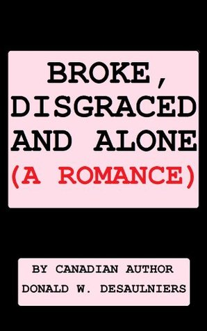 BROKE, DISGRACED AND ALONE Donald W. Desaulniers