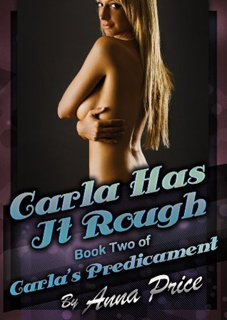 Carla Has It Rough: A Rough Sex Erotica Story  by  Anna Price