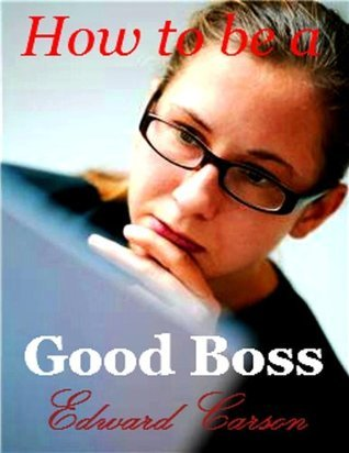 How to be a Good Boss  by  Edward Carson