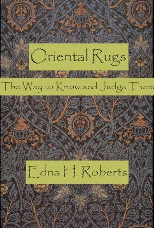 Oriental Rugs: The Way to Know and Judge Them Edna H. Roberts