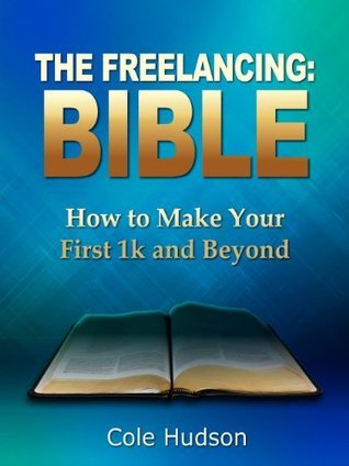 The Freelancing Bible: How to Make Your First 1k and Beyond  by  Cole Hudson