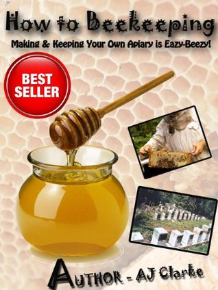 How to Beekeeping Making & Keeping Your Own Apiary is Eazy-Beezy!  by  A.J. Clarke