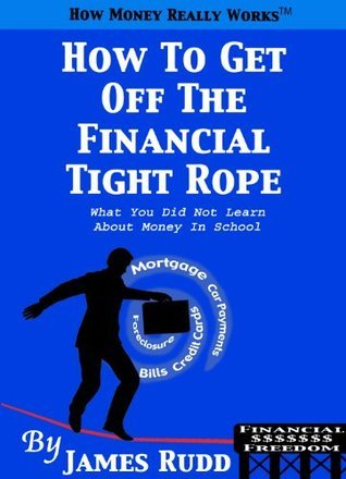 How To Get Off The Financial Tight Rope: What You Did Not Learn About Money In School James Rudd