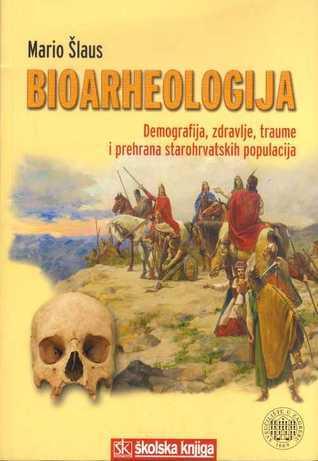 Bioarheologija: demografija, zdravlje, traume i prehrana starohrvatskih populacija Mario Šlaus
