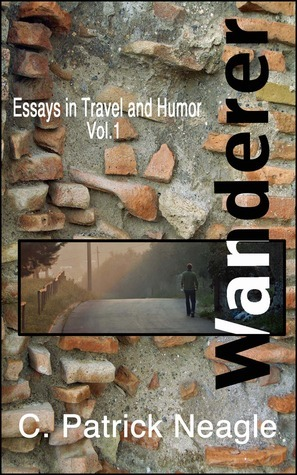 Essays in Travel and Humor Vol. 1:  Wanderer (Essays in Travel and Humor, #1) C. Patrick Neagle