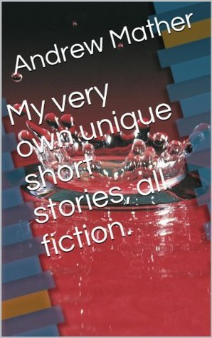 My very own unique short stories, all fiction. Andrew Mather
