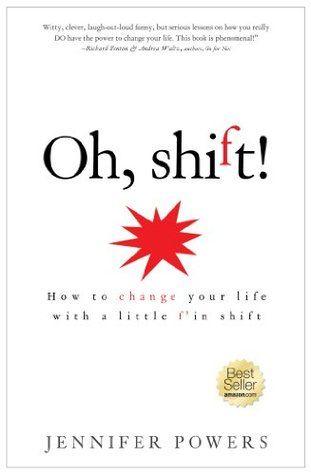 Oh Shift! - How to change your life with one little letter. Jennifer Powers